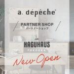 a.depecheのパートナーショップ「KAGUHAUS FYKUOKA」New Open!